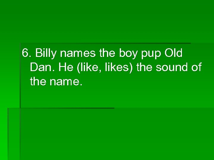 6. Billy names the boy pup Old Dan. He (like, likes) the sound of