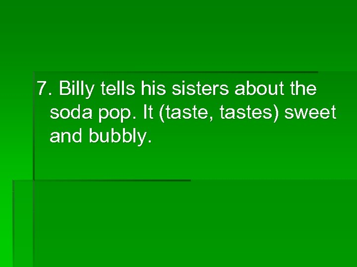 7. Billy tells his sisters about the soda pop. It (taste, tastes) sweet and