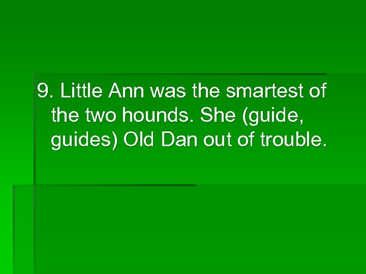 9. Little Ann was the smartest of the two hounds. She (guide, guides) Old