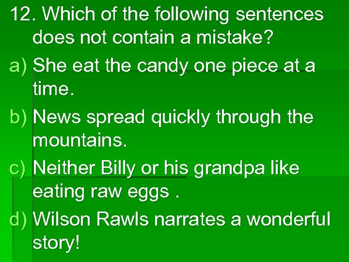12. Which of the following sentences does not contain a mistake? a) She eat