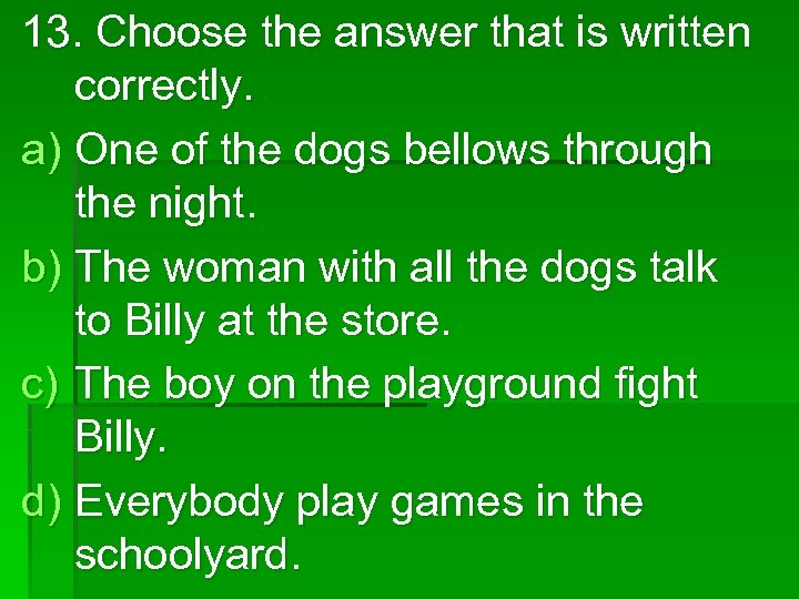 13. Choose the answer that is written correctly. a) One of the dogs bellows