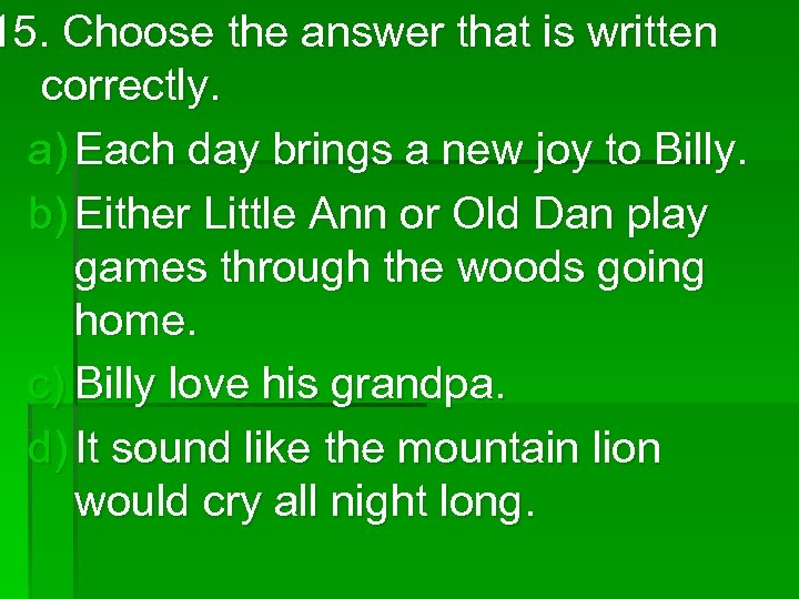 15. Choose the answer that is written correctly. a) Each day brings a new