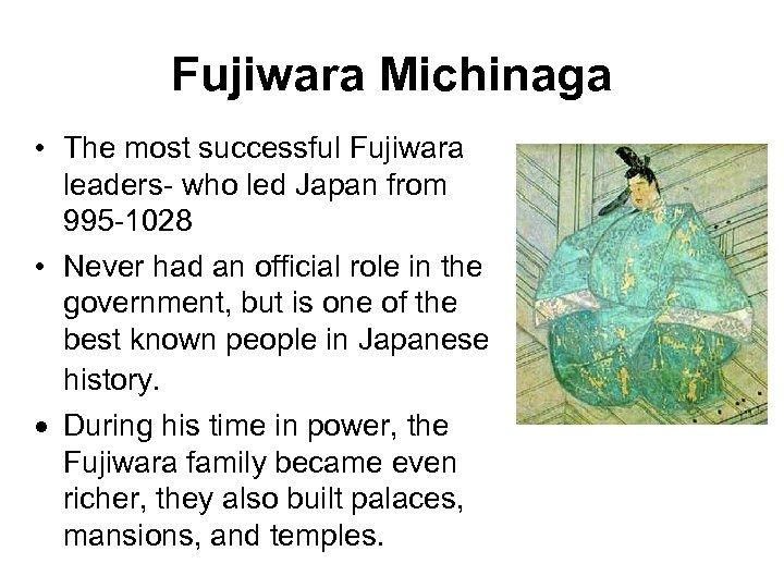 Fujiwara Michinaga • The most successful Fujiwara leaders- who led Japan from 995 -1028