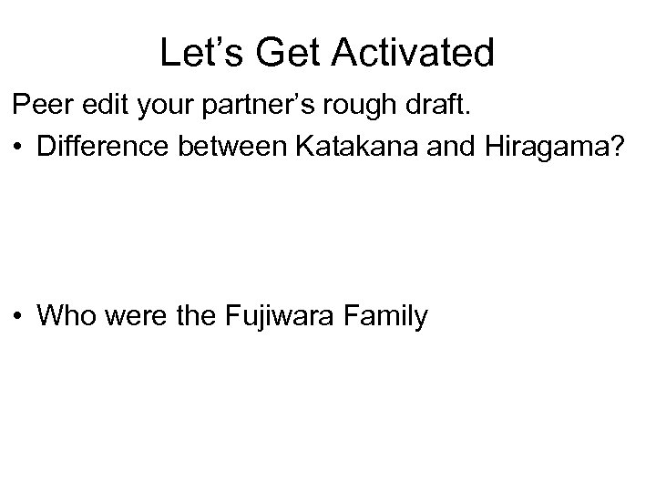 Let's Get Activated Peer edit your partner's rough draft. • Difference between Katakana and