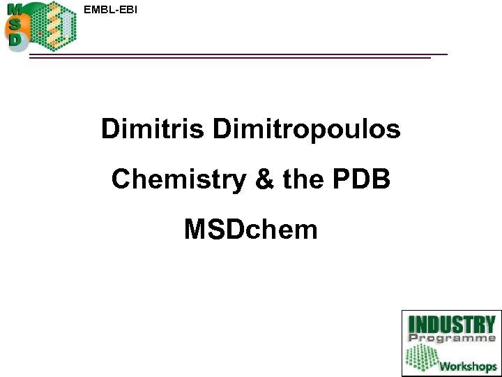EMBL-EBI Dimitris Dimitropoulos Chemistry & the PDB MSDchem