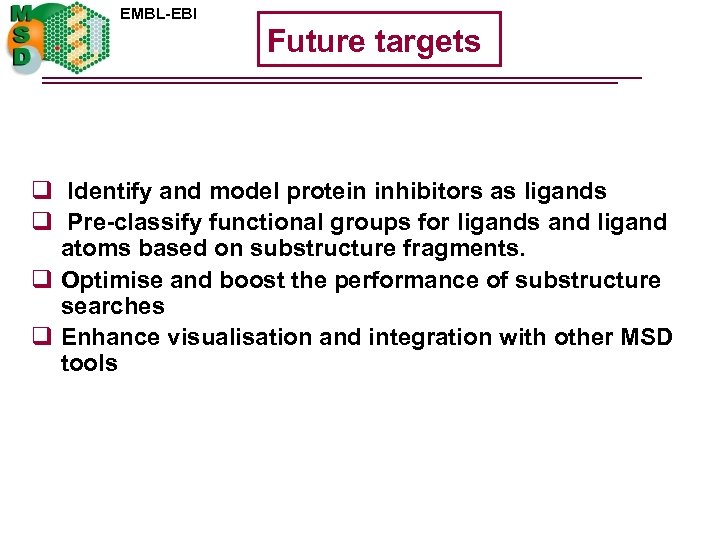 EMBL-EBI Future targets q Identify and model protein inhibitors as ligands q Pre-classify functional