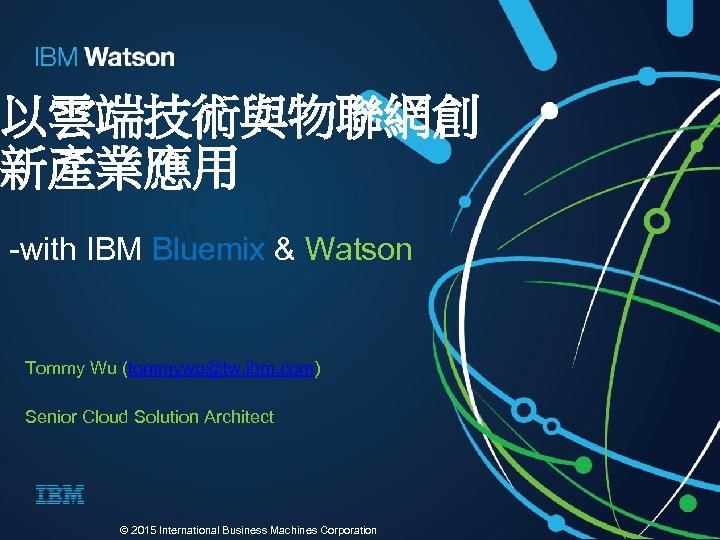 以雲端技術與物聯網創 新產業應用 -with IBM Bluemix & Watson Tommy Wu (tommywu@tw. ibm. com) Senior Cloud