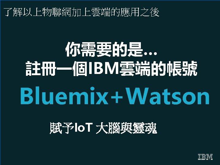 了解以上物聯網加上雲端的應用之後 你需要的是… 註冊一個IBM雲端的帳號 Bluemix+Watson 賦予Io. T 大腦與靈魂