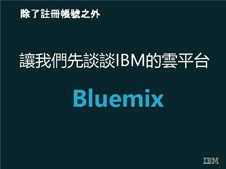 除了註冊帳號之外 讓我們先談談IBM的雲平台 Bluemix