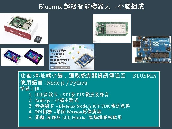 Bluemix 超級智能機器人 -小腦組成 功能 : 本地端小腦,獲取感測器資訊傳送至 使用語言 : Node. js / Python 準備 作