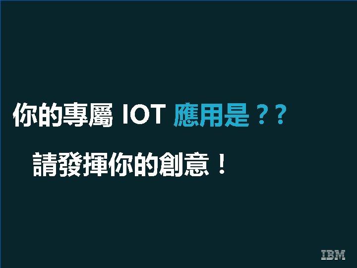 你的專屬 IOT 應用是?? 請發揮你的創意!