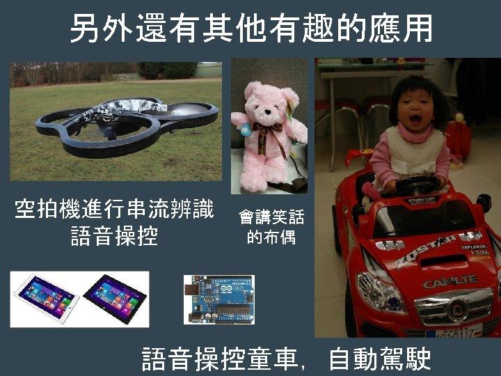 另外還有其他有趣的應用 空拍機進行串流辨識 語音操控 會講笑話 的布偶 語音操控童車,自動駕駛
