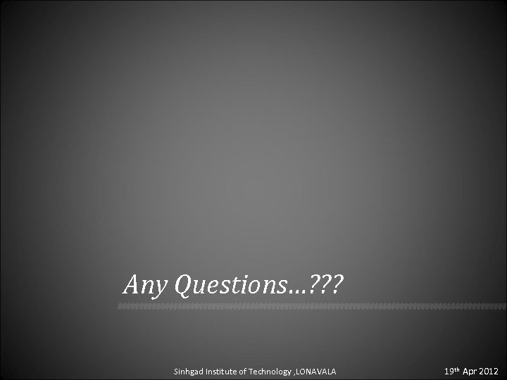 Any Questions…? ? ? Sinhgad Institute of Technology , LONAVALA 19 th Apr 2012