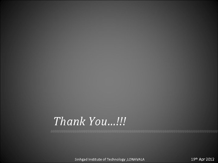 Thank You…!!! Sinhgad Institute of Technology , LONAVALA 19 th Apr 2012