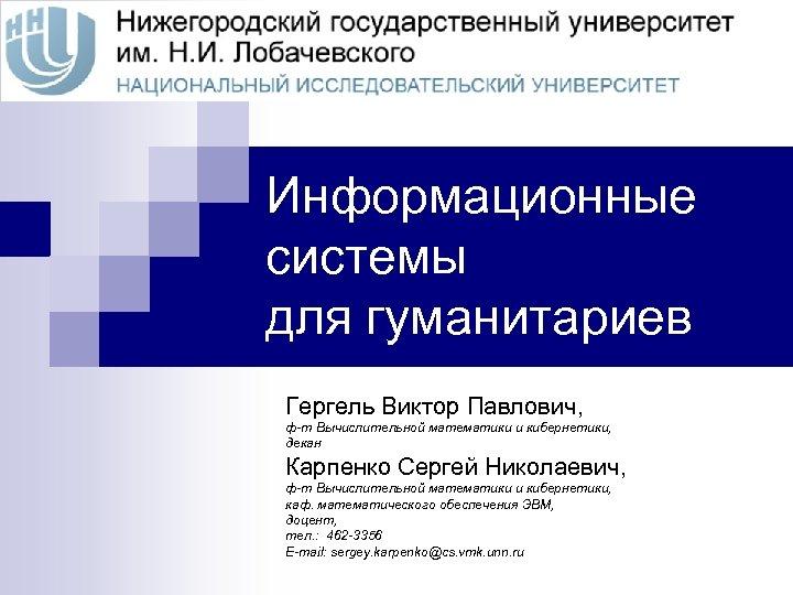 Информационные системы для гуманитариев Гергель Виктор Павлович, ф-т Вычислительной математики и кибернетики, декан Карпенко
