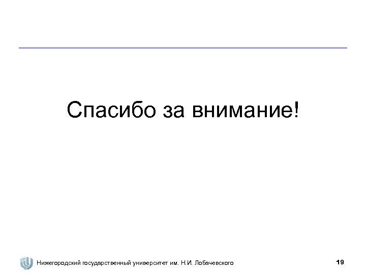 Спасибо за внимание! Нижегородский государственный университет им. Н. И. Лобачевского 19