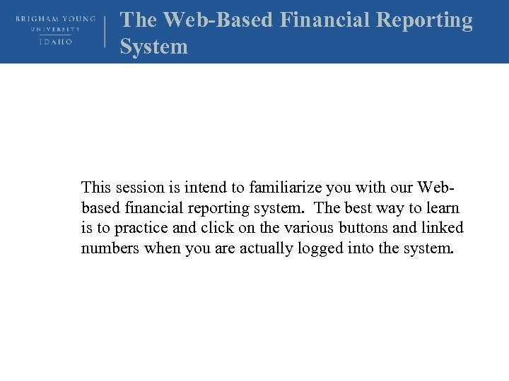 The Web-Based Financial Reporting System This session is intend to familiarize you with our