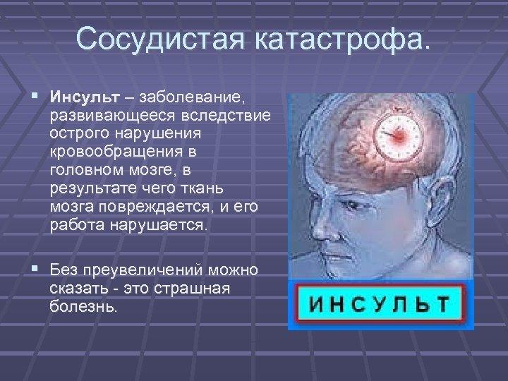 Сосудистая катастрофа. Инсульт – заболевание, развивающееся вследствие острого нарушения кровообращения в головном мозге, в