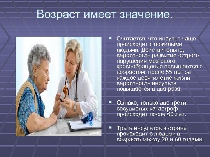 Возраст имеет значение. Считается, что инсульт чаще происходит с пожилыми людьми. Действительно, вероятность развития