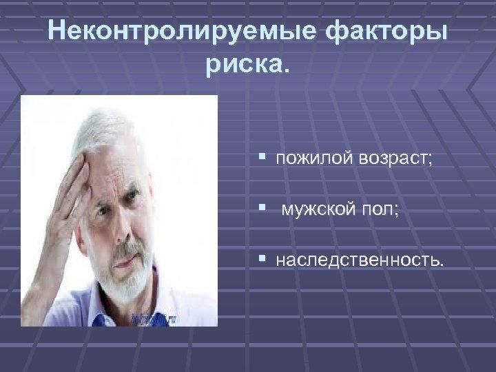 Неконтролируемые факторы риска. пожилой возраст; мужской пол; наследственность.