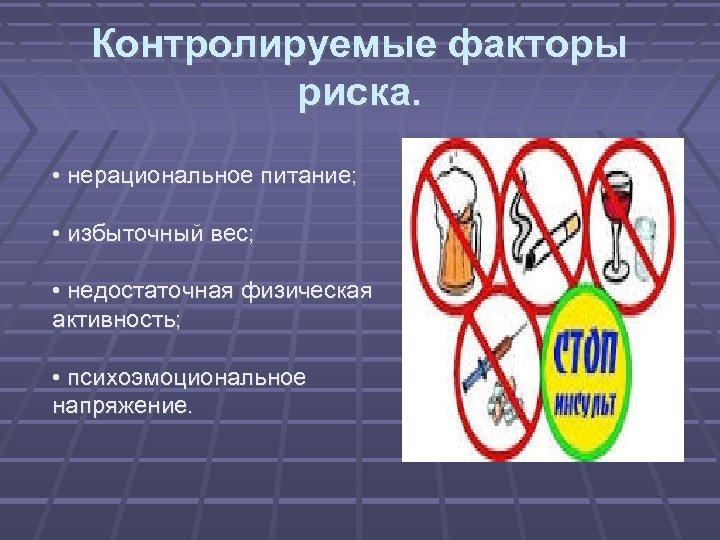 Контролируемые факторы риска. • нерациональное питание; • избыточный вес; • недостаточная физическая активность; •