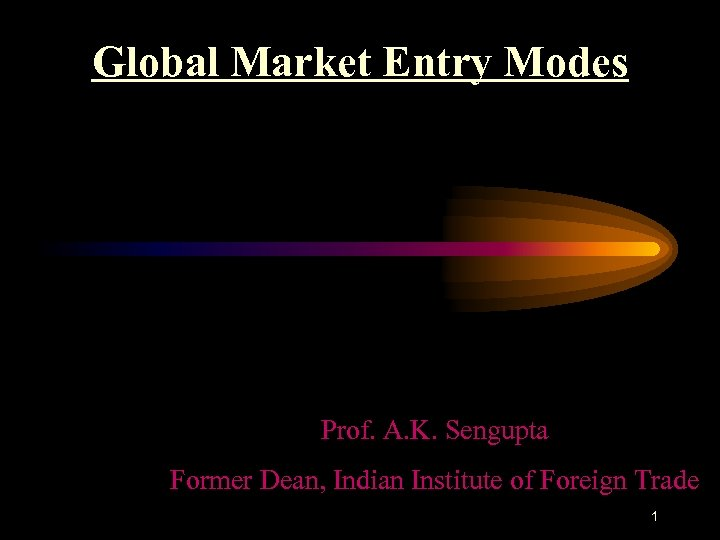 Global Market Entry Modes Prof. A. K. Sengupta Former Dean, Indian Institute of Foreign