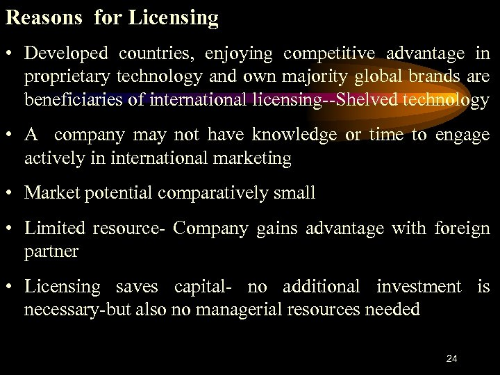 Reasons for Licensing • Developed countries, enjoying competitive advantage in proprietary technology and own