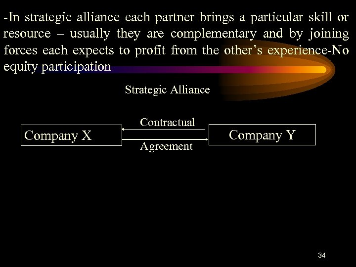 -In strategic alliance each partner brings a particular skill or resource – usually they