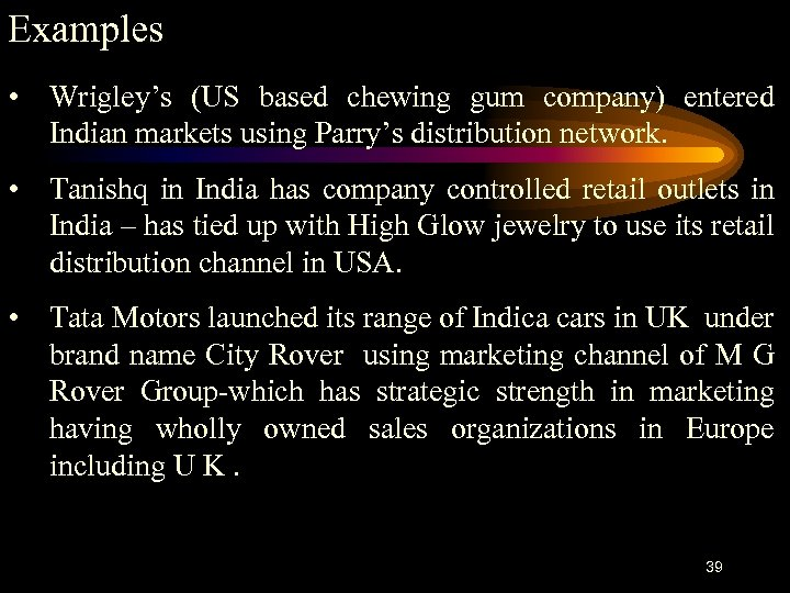 Examples • Wrigley's (US based chewing gum company) entered Indian markets using Parry's distribution