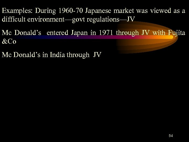 Examples: During 1960 -70 Japanese market was viewed as a difficult environment—govt regulations—JV Mc