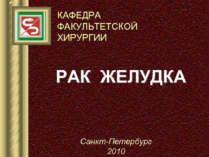 КАФЕДРА ФАКУЛЬТЕТСКОЙ ХИРУРГИИ РАК ЖЕЛУДКА Санкт-Петербург 2010