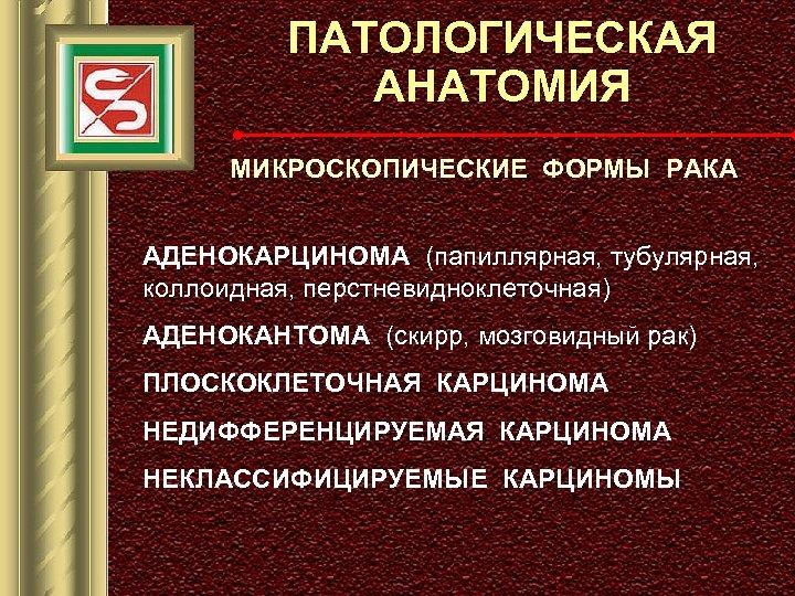 ПАТОЛОГИЧЕСКАЯ АНАТОМИЯ МИКРОСКОПИЧЕСКИЕ ФОРМЫ РАКА АДЕНОКАРЦИНОМА (папиллярная, тубулярная, коллоидная, перстневидноклеточная) АДЕНОКАНТОМА (скирр, мозговидный рак)