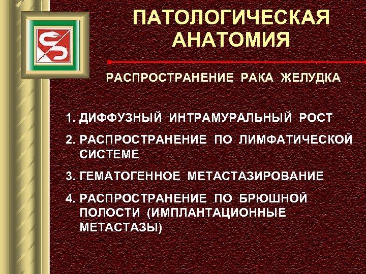 ПАТОЛОГИЧЕСКАЯ АНАТОМИЯ РАСПРОСТРАНЕНИЕ РАКА ЖЕЛУДКА 1. ДИФФУЗНЫЙ ИНТРАМУРАЛЬНЫЙ РОСТ 2. РАСПРОСТРАНЕНИЕ ПО ЛИМФАТИЧЕСКОЙ СИСТЕМЕ