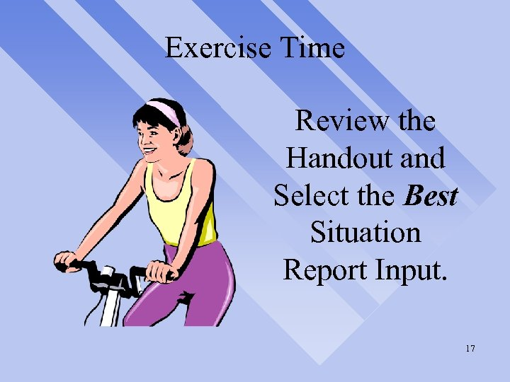 Exercise Time Review the Handout and Select the Best Situation Report Input. 17