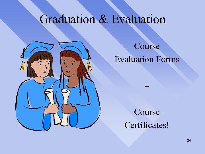 Graduation & Evaluation Course Evaluation Forms = Course Certificates! 20