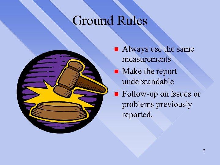 Ground Rules n n n Always use the same measurements Make the report understandable