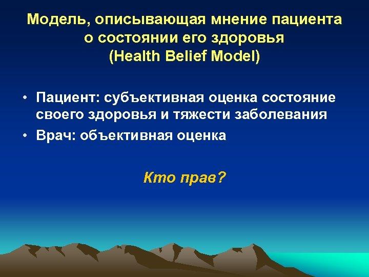 Модель, описывающая мнение пациента о состоянии его здоровья (Health Belief Model) • Пациент: субъективная