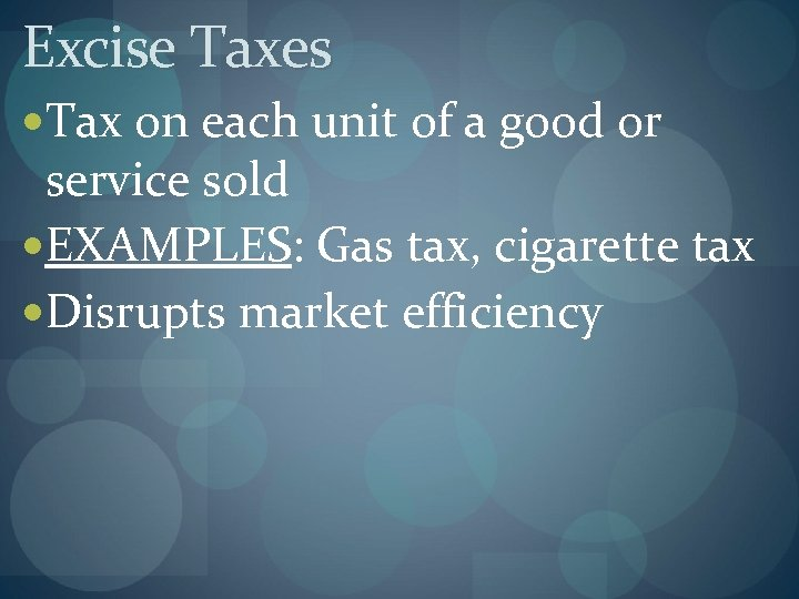Excise Taxes Tax on each unit of a good or service sold EXAMPLES: Gas