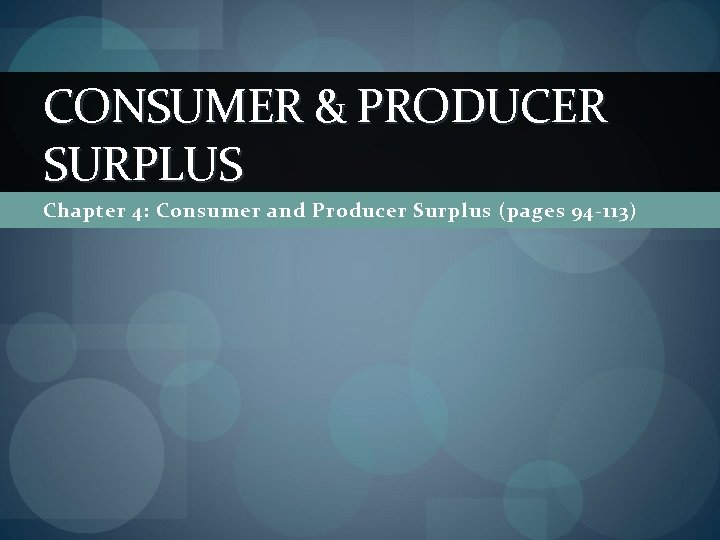 CONSUMER & PRODUCER SURPLUS Chapter 4: Consumer and Producer Surplus (pages 94 -113)