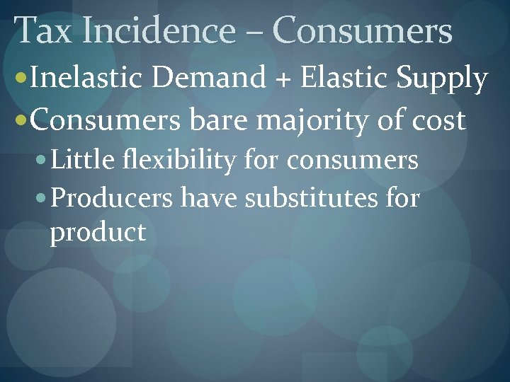 Tax Incidence – Consumers Inelastic Demand + Elastic Supply Consumers bare majority of cost