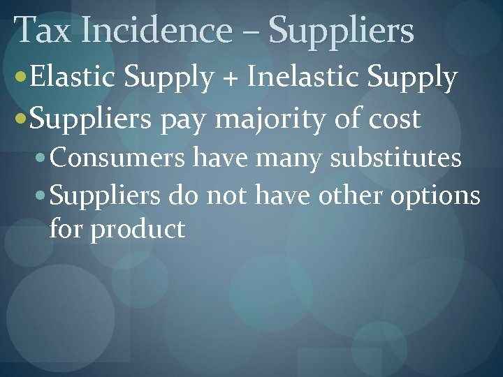Tax Incidence – Suppliers Elastic Supply + Inelastic Supply Suppliers pay majority of cost