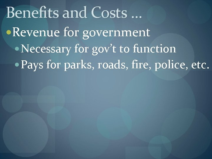 Benefits and Costs … Revenue for government Necessary for gov't to function Pays for