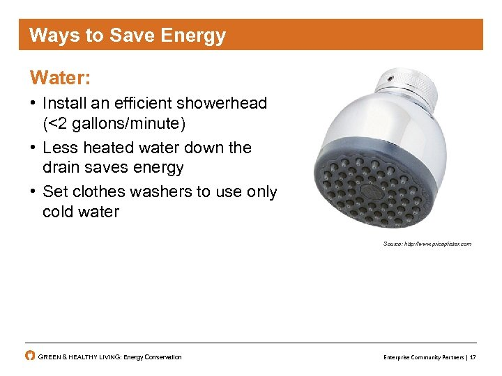 Ways to Save Energy Water: • Install an efficient showerhead (<2 gallons/minute) • Less