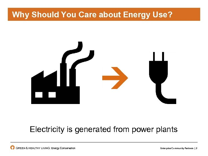 Why Should You Care about Energy Use? Electricity is generated from power plants GREEN