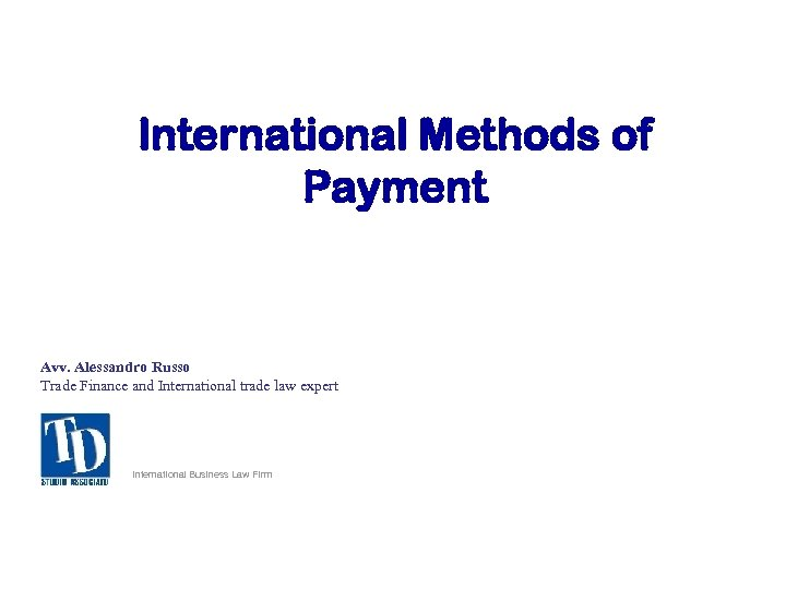 International Methods of Payment Avv. Alessandro Russo Trade Finance and International trade law expert