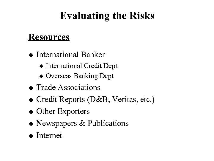 Evaluating the Risks Resources u International Banker International Credit Dept u Overseas Banking Dept
