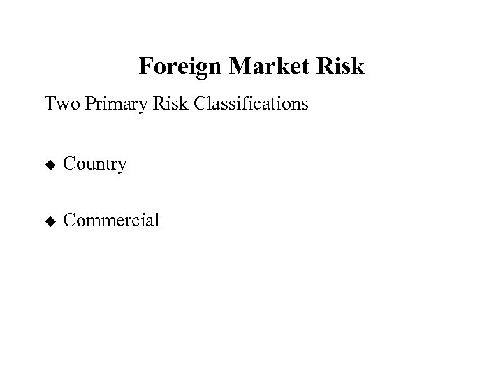 Foreign Market Risk Two Primary Risk Classifications u Country u Commercial