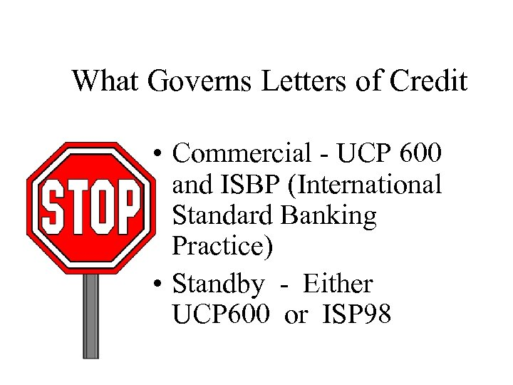 What Governs Letters of Credit • Commercial - UCP 600 and ISBP (International Standard