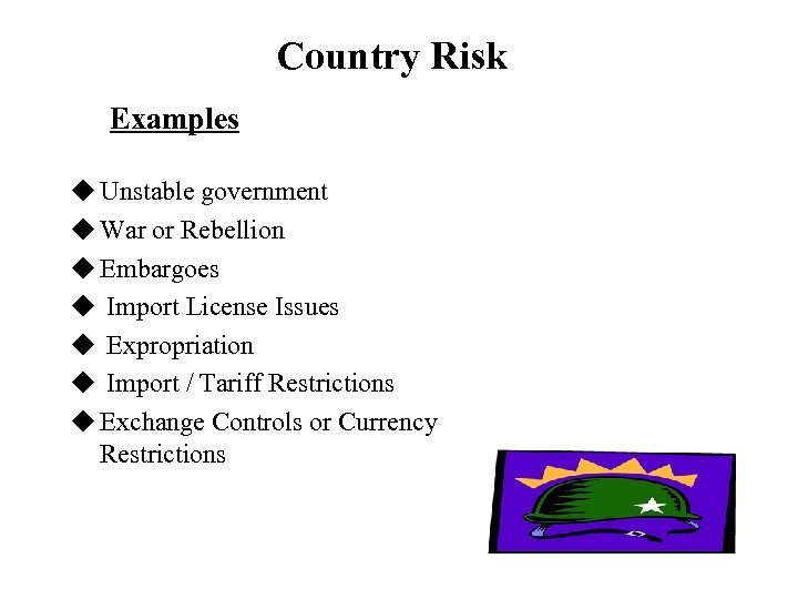 Country Risk Examples u Unstable government u War or Rebellion u Embargoes u Import