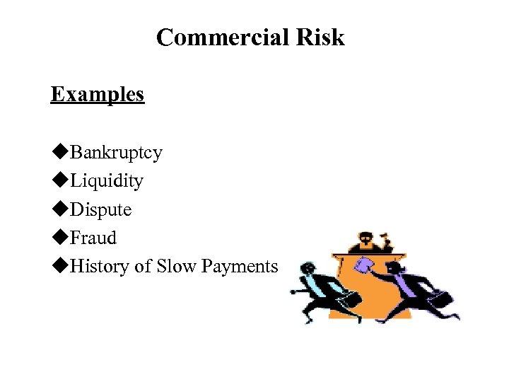 Commercial Risk Examples u. Bankruptcy u. Liquidity u. Dispute u. Fraud u. History of